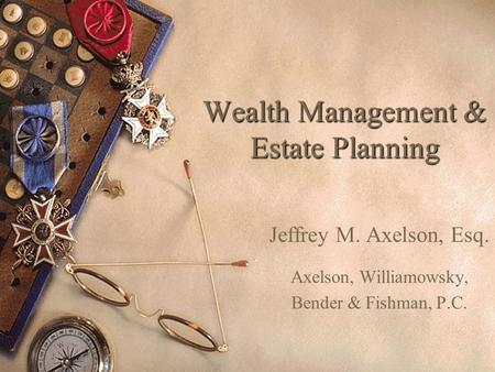 Wealth Management & Estate Planning Jeffrey M. Axelson, Esq. Axelson, Williamowsky, Bender & Fishman, P.C.