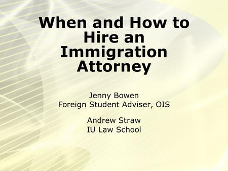 When and How to Hire an Immigration Attorney Jenny Bowen Foreign Student Adviser, OIS Andrew Straw IU Law School.