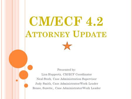 CM/ECF 4.2 A TTORNEY U PDATE Presented by: Lisa Huppertz, CM/ECF Coordinator Neal Stork, Case Administration Supervisor Judy Smith, Case Administrator/Work.