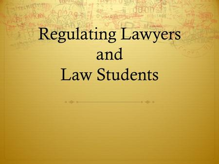 Regulating Lawyers and Law Students. Social Contract between Society and the Legal Profession The public agrees to allow the profession to self regulate.