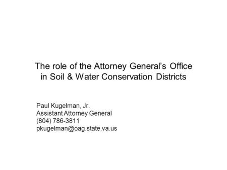 The role of the Attorney General's Office in Soil & Water Conservation Districts Paul Kugelman, Jr. Assistant Attorney General (804) 786-3811 pkugelman@oag.state.va.us.