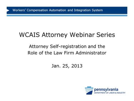 Workers' Compensation Automation and Integration System WCAIS Attorney Webinar Series Attorney Self-registration and the Role of the Law Firm Administrator.