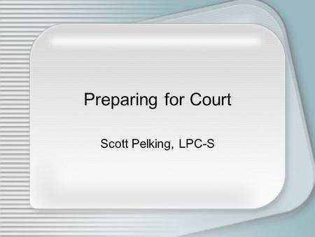Preparing for Court Scott Pelking, LPC-S. I am not an attorney, and the information conveyed in this presentation should not be construed to be legal.