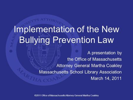 ©2011 Office of Massachusetts Attorney General Martha Coakley Implementation of the New Bullying Prevention Law A presentation by the Office of Massachusetts.