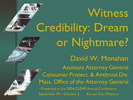 Witness Credibility: Dream or Nightmare? David W. Monahan Assistant Attorney General Consumer Protect. & Antitrust Div. Mass. Office of the Attorney General.
