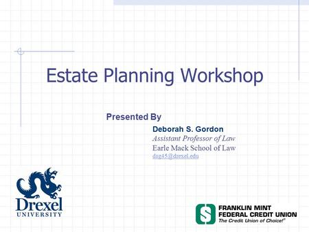 Estate Planning Workshop Presented By Deborah S. Gordon Assistant Professor of Law Earle Mack School of Law