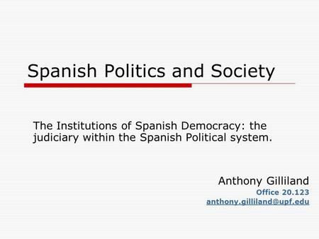 Spanish Politics and Society The Institutions of Spanish Democracy: the judiciary within the Spanish Political system. Anthony Gilliland Office 20.123.