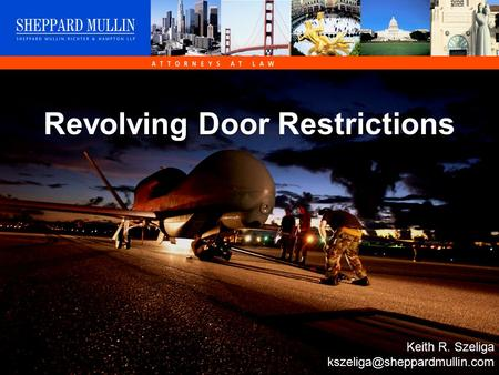 © Sheppard Mullin Richter Hampton LLP 2006 Revolving Door Restrictions Keith R. Szeliga