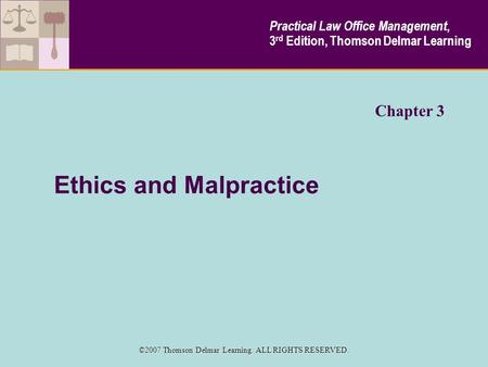 Ethics and Malpractice Chapter 3 Practical Law Office Management, 3 rd Edition, Thomson Delmar Learning ©2007 Thomson Delmar Learning. ALL RIGHTS RESERVED.