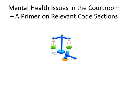 Mental Health Issues in the Courtroom – A Primer on Relevant Code Sections.