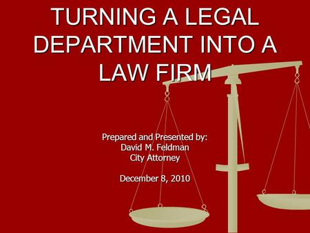 TURNING A LEGAL DEPARTMENT INTO A LAW FIRM Prepared and Presented by: David M. Feldman City Attorney December 8, 2010.