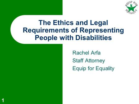 Rachel Arfa Staff Attorney Equip for Equality The Ethics and Legal Requirements of Representing People with Disabilities 1.