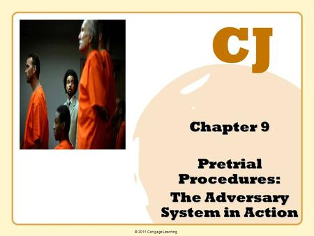 CJ © 2011 Cengage Learning Chapter 9 Pretrial Procedures: The Adversary System in Action.