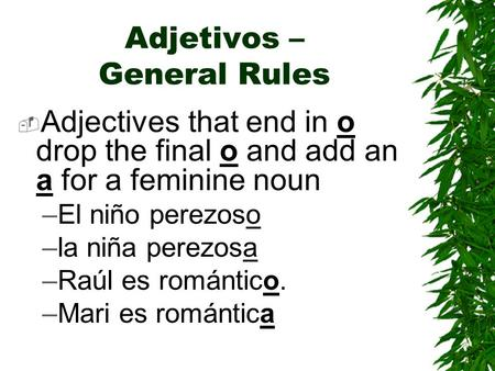 Adjetivos – General Rules  Adjectives that end in o drop the final o and add an a for a feminine noun –El niño perezoso –la niña perezosa –Raúl es romántico.