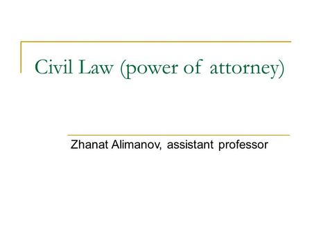 Civil Law (power of attorney) Zhanat Alimanov, assistant professor.