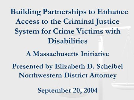Building Partnerships to Enhance Access to the Criminal Justice System for Crime Victims with Disabilities A Massachusetts Initiative Presented by Elizabeth.