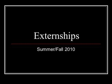 Externships Summer/Fall 2010. Externships are available in the following areas: Judicial (open to 1Ls for summer) Criminal * Government/Agency* Child.