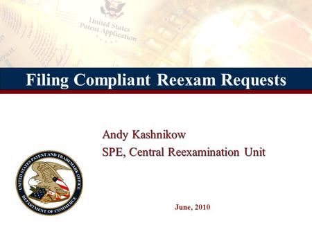 Filing Compliant Reexam Requests Andy Kashnikow SPE, Central Reexamination Unit Andy Kashnikow SPE, Central Reexamination Unit June, 2010.