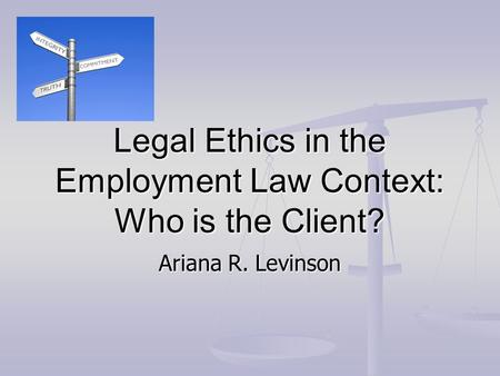 Legal Ethics in the Employment Law Context: Who is the Client? Ariana R. Levinson.