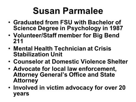 Susan Parmalee Graduated from FSU with Bachelor of Science Degree in Psychology in 1987 Volunteer/Staff member for Big Bend 211 Mental Health Technician.