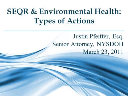1 SEQR & Environmental Health: Types of Actions Justin Pfeiffer, Esq. Senior Attorney, NYSDOH March 23, 2011.