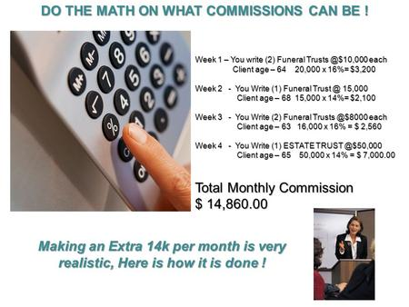 DO THE MATH ON WHAT COMMISSIONS CAN BE ! Week 1 – You write (2) Funeral each Client age – 64 20,000 x 16%= $3,200 Client age – 64 20,000.