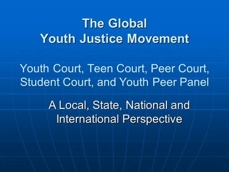 A Local, State, National and International Perspective The Global Youth Justice Movement The Global Youth Justice Movement Youth Court, Teen Court, Peer.