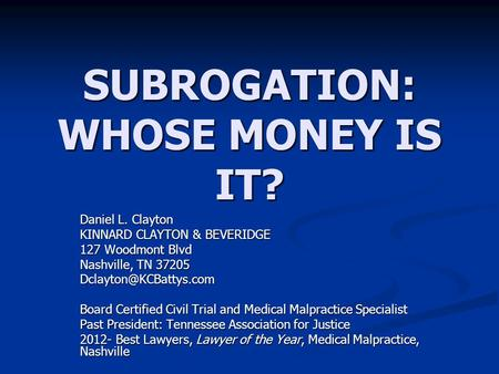 SUBROGATION: WHOSE MONEY IS IT? Daniel L. Clayton KINNARD CLAYTON & BEVERIDGE 127 Woodmont Blvd Nashville, TN 37205 Board Certified.