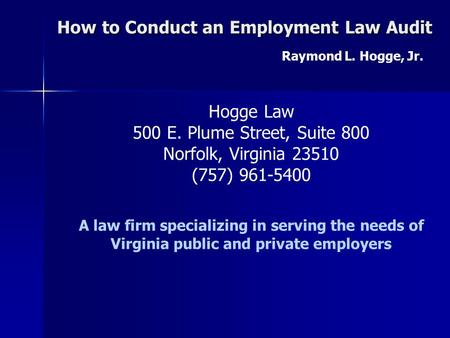 How to Conduct an Employment Law Audit Raymond L. Hogge, Jr. Hogge Law 500 E. Plume Street, Suite 800 Norfolk, Virginia 23510 (757) 961-5400 A law firm.