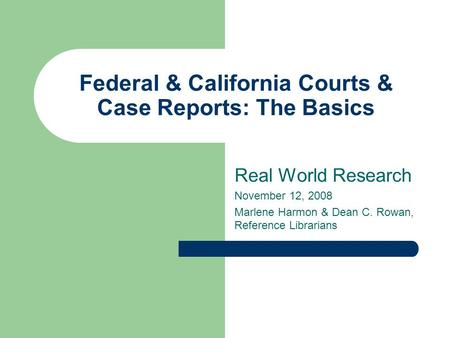 Federal & California Courts & Case Reports: The Basics Real World Research November 12, 2008 Marlene Harmon & Dean C. Rowan, Reference Librarians.