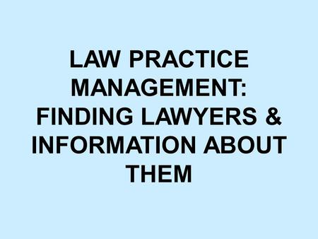 LAW PRACTICE MANAGEMENT: FINDING LAWYERS & INFORMATION ABOUT THEM.