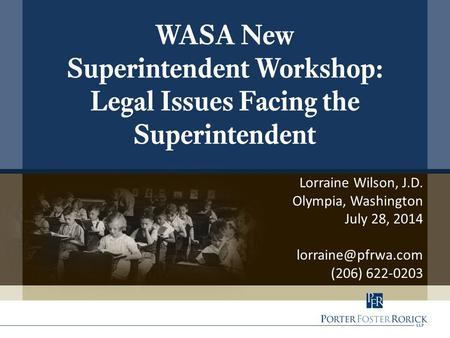 Lorraine Wilson, J.D. Olympia, Washington July 28, 2014 (206) 622-0203 WASA New Superintendent Workshop: Legal Issues Facing the Superintendent.