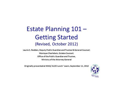 Estate Planning 101 – Getting Started (Revised, October 2012) Laurie S. Redden, Deputy Public Guardian and Trustee & General Counsel; Monique Charlebois,
