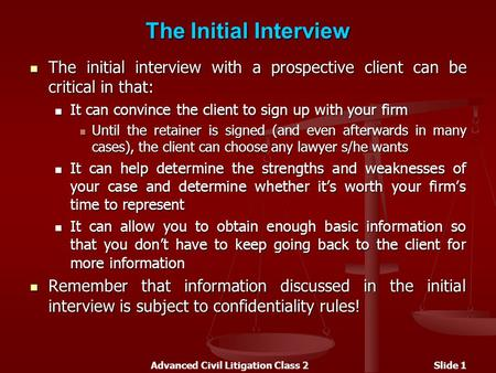 Advanced Civil Litigation Class 2Slide 1 The Initial Interview The initial interview with a prospective client can be critical in that: The initial interview.