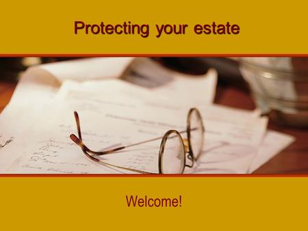 Protecting your estate Welcome!. Resistance to estate planning little personal benefit difficulty acknowledging mortality fail to recognize magnitude.