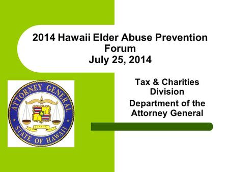 2014 Hawaii Elder Abuse Prevention Forum July 25, 2014 Tax & Charities Division Department of the Attorney General.