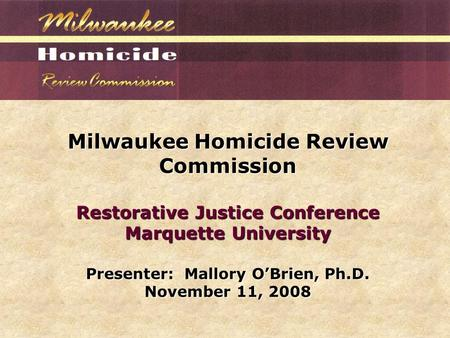 Milwaukee Homicide Review Commission Restorative Justice Conference Marquette University Presenter: Mallory O'Brien, Ph.D. November 11, 2008.