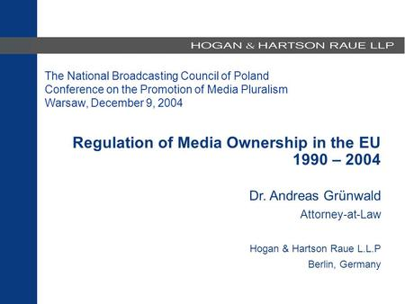 Regulation of Media Ownership in the EU 1990 – 2002 Dr. Andreas Grünwald Attorney-at-Law Hogan & Hartson Raue L.L.P. Berlin, Germany Regulation of Media.