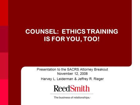 COUNSEL: ETHICS TRAINING IS FOR YOU, TOO! Presentation to the SACRS Attorney Breakout November 12, 2008 Harvey L. Leiderman & Jeffrey R. Rieger.