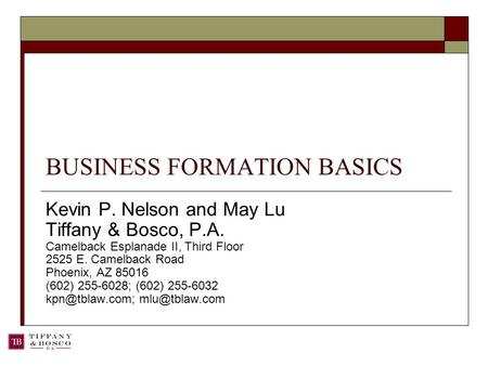 BUSINESS FORMATION BASICS Kevin P. Nelson and May Lu Tiffany & Bosco, P.A. Camelback Esplanade II, Third Floor 2525 E. Camelback Road Phoenix, AZ 85016.