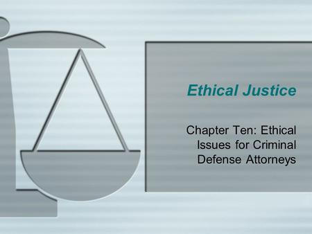 Ethical Justice Chapter Ten: Ethical Issues for Criminal Defense Attorneys.