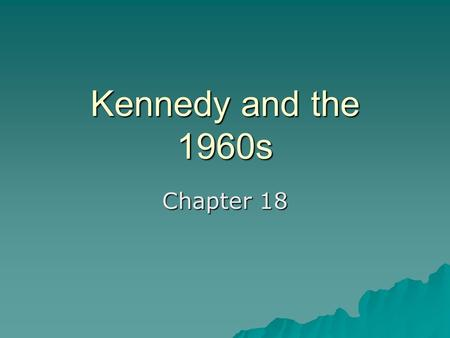 Kennedy and the 1960s Chapter 18.