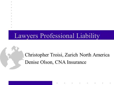 Lawyers Professional Liability Christopher Troisi, Zurich North America Denise Olson, CNA Insurance CARE September 19, 2002.