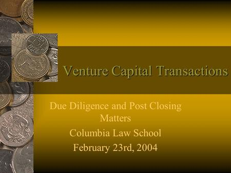 Venture Capital Transactions Due Diligence and Post Closing Matters Columbia Law School February 23rd, 2004.