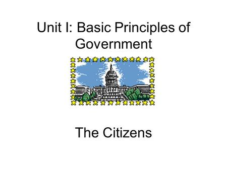 Unit I: Basic Principles of Government The Citizens.