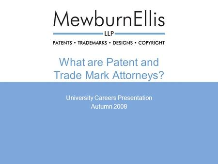 What are Patent and Trade Mark Attorneys? University Careers Presentation Autumn 2008.