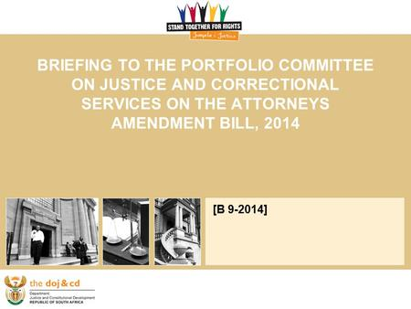 BRIEFING TO THE PORTFOLIO COMMITTEE ON JUSTICE AND CORRECTIONAL SERVICES ON THE ATTORNEYS AMENDMENT BILL, 2014 [B 9-2014]