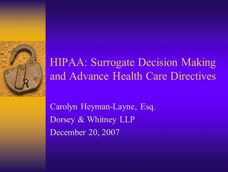 HIPAA: Surrogate Decision Making and Advance Health Care Directives Carolyn Heyman-Layne, Esq. Dorsey & Whitney LLP December 20, 2007.
