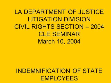 LA DEPARTMENT OF JUSTICE LITIGATION DIVISION CIVIL RIGHTS SECTION – 2004 CLE SEMINAR March 10, 2004 INDEMNIFICATION OF STATE EMPLOYEES.