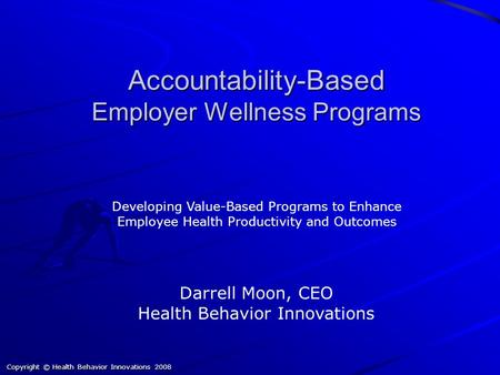 Copyright © Health Behavior Innovations 2008 Accountability-Based Employer Wellness Programs Darrell Moon, CEO Health Behavior Innovations Developing Value-Based.